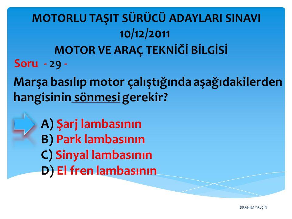 İBRAHİM YALÇIN Marşa basılıp motor çalıştığında aşağıdakilerden hangisinin sönmesi gerekir? Soru - 29 - A) Şarj lambasının B) Park lambasının C) Sinya