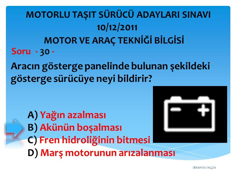 İBRAHİM YALÇIN Aracın gösterge panelinde bulunan şekildeki gösterge sürücüye neyi bildirir? Soru - 30 - A) Yağın azalması B) Akünün boşalması C) Fren