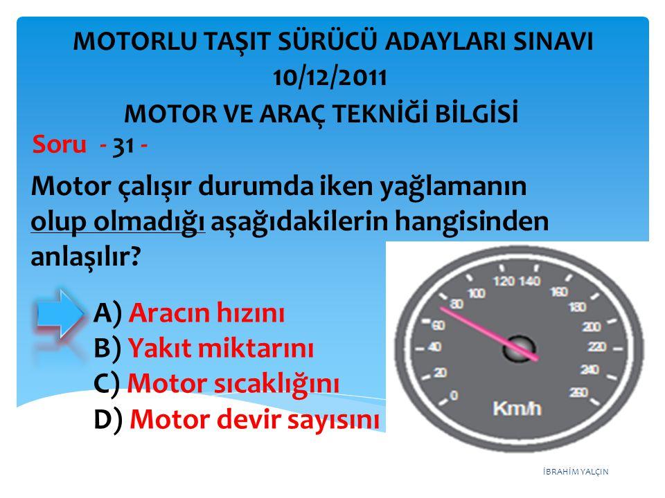 İBRAHİM YALÇIN Motor çalışır durumda iken yağlamanın olup olmadığı aşağıdakilerin hangisinden anlaşılır? Soru - 31 - MOTOR VE ARAÇ TEKNİĞİ BİLGİSİ MOT