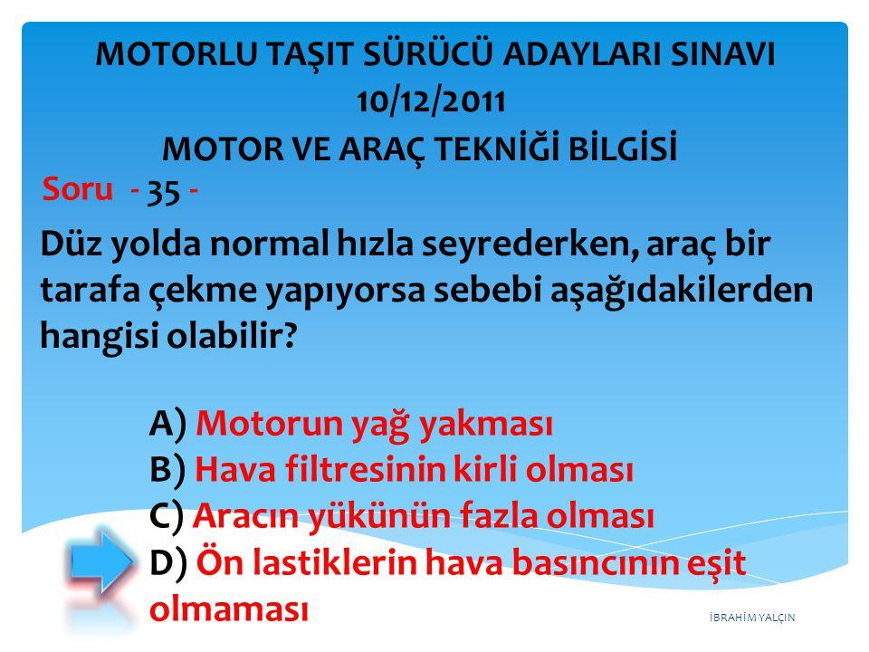 İBRAHİM YALÇIN Düz yolda normal hızla seyrederken, araç bir tarafa çekme yapıyorsa sebebi aşağıdakilerden hangisi olabilir? Soru - 35 - A) Motorun yağ