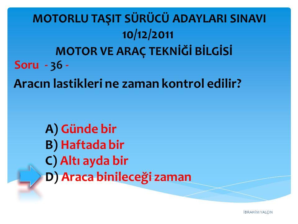 İBRAHİM YALÇIN Aracın lastikleri ne zaman kontrol edilir? Soru - 36 - A) Günde bir B) Haftada bir C) Altı ayda bir D) Araca binileceği zaman MOTOR VE