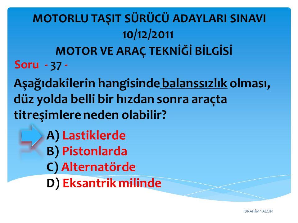 İBRAHİM YALÇIN Aşağıdakilerin hangisinde balanssızlık olması, düz yolda belli bir hızdan sonra araçta titreşimlere neden olabilir? Soru - 37 - A) Last