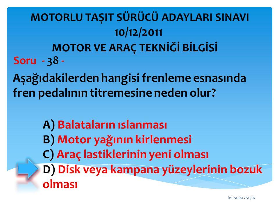 İBRAHİM YALÇIN Aşağıdakilerden hangisi frenleme esnasında fren pedalının titremesine neden olur? Soru - 38 - A) Balataların ıslanması B) Motor yağının