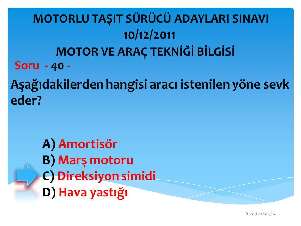 İBRAHİM YALÇIN Aşağıdakilerden hangisi aracı istenilen yöne sevk eder? Soru - 40 - A) Amortisör B) Marş motoru C) Direksiyon simidi D) Hava yastığı MO