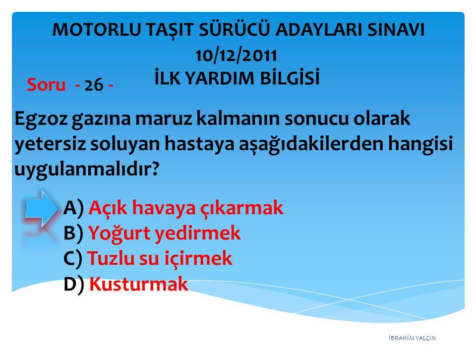 İBRAHİM YALÇIN A) Açık havaya çıkarmak B) Yoğurt yedirmek C) Tuzlu su içirmek D) Kusturmak Egzoz gazına maruz kalmanın sonucu olarak yetersiz soluyan
