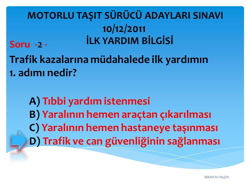 İBRAHİM YALÇIN A) Tıbbi yardım istenmesi B) Yaralının hemen araçtan çıkarılması C) Yaralının hemen hastaneye taşınması D) Trafik ve can güvenliğinin s