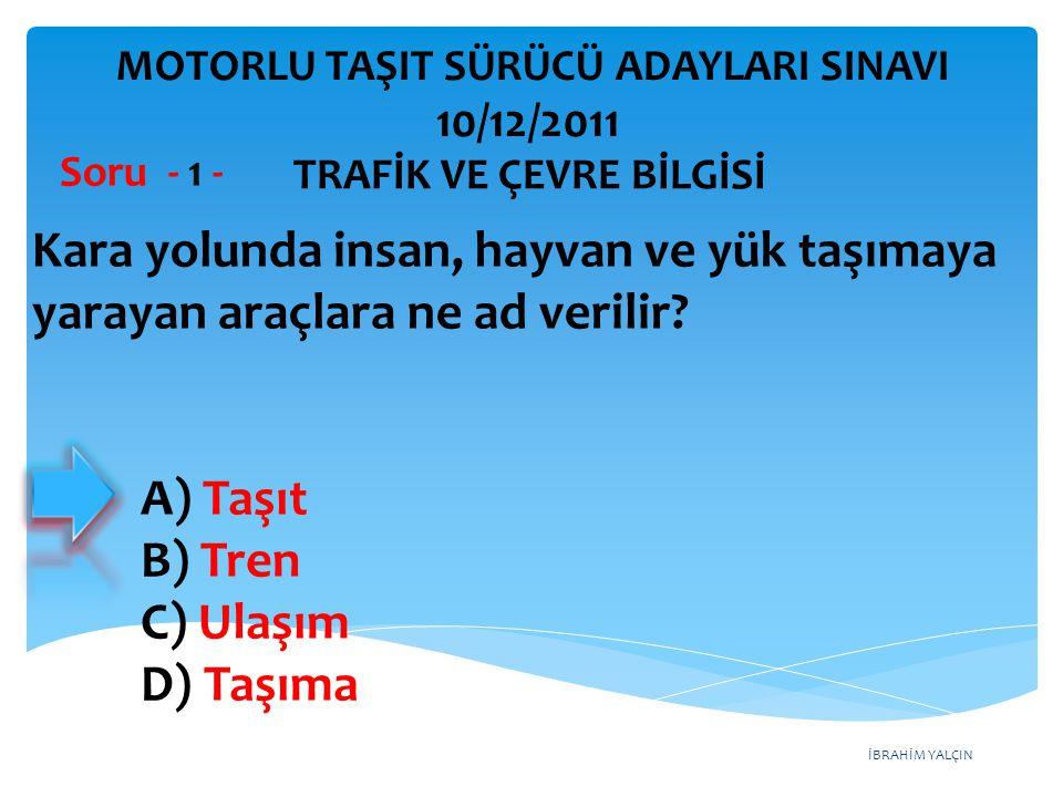 İBRAHİM YALÇIN A) Taşıt B) Tren C) Ulaşım D) Taşıma Kara yolunda insan, hayvan ve yük taşımaya yarayan araçlara ne ad verilir? Soru - 1 - TRAFİK VE ÇE