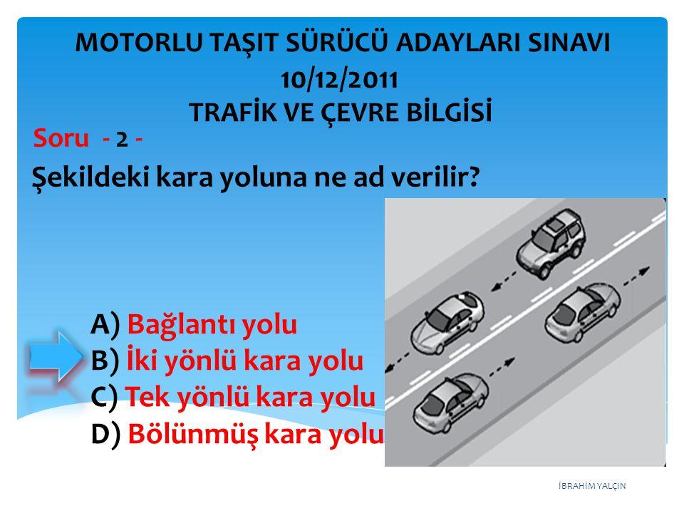 İBRAHİM YALÇIN A) Bağlantı yolu B) İki yönlü kara yolu C) Tek yönlü kara yolu D) Bölünmüş kara yolu Şekildeki kara yoluna ne ad verilir? Soru - 2 - TR