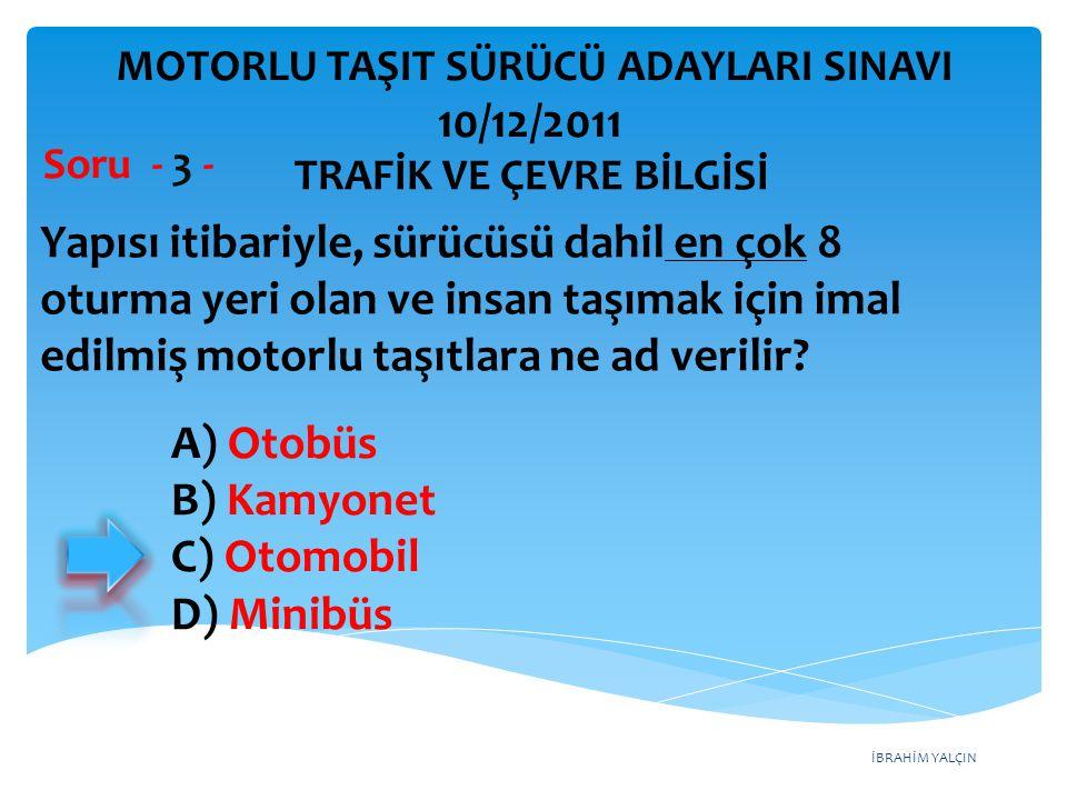 İBRAHİM YALÇIN A) Otobüs B) Kamyonet C) Otomobil D) Minibüs Yapısı itibariyle, sürücüsü dahil en çok 8 oturma yeri olan ve insan taşımak için imal edi