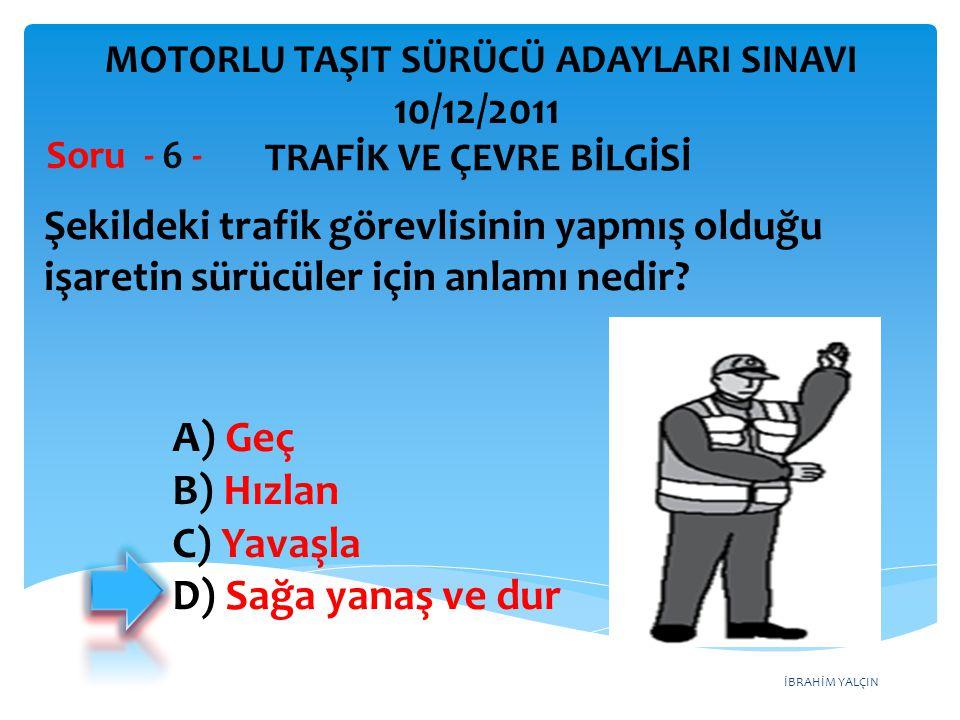 İBRAHİM YALÇIN Şekildeki trafik görevlisinin yapmış olduğu işaretin sürücüler için anlamı nedir? Soru - 6 - A) Geç B) Hızlan C) Yavaşla D) Sağa yanaş