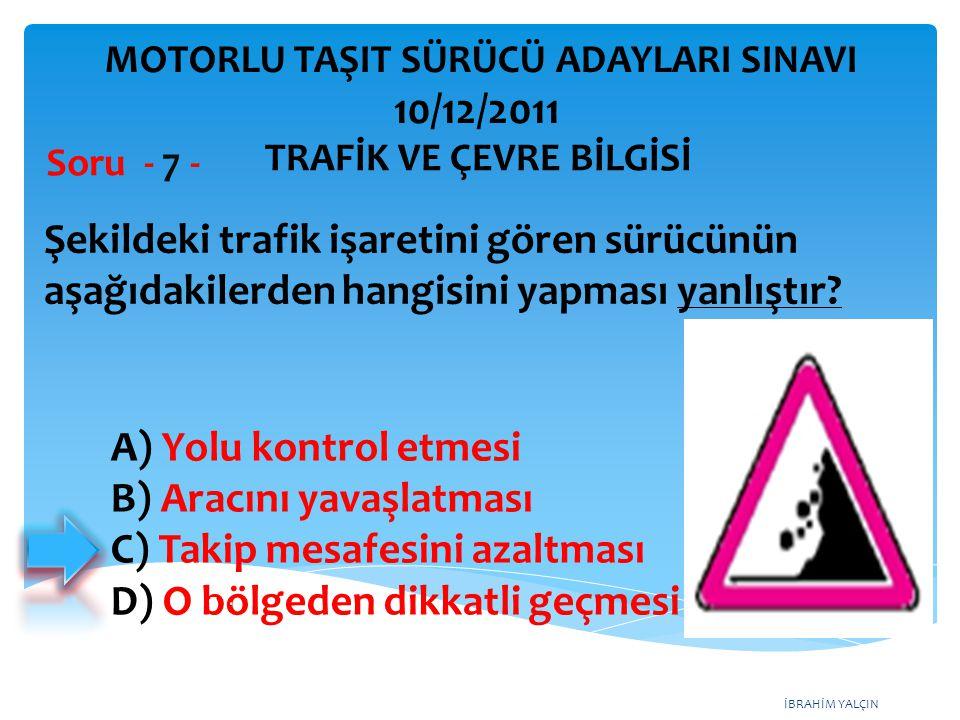 İBRAHİM YALÇIN Şekildeki trafik işaretini gören sürücünün aşağıdakilerden hangisini yapması yanlıştır? Soru - 7 - A) Yolu kontrol etmesi B) Aracını ya