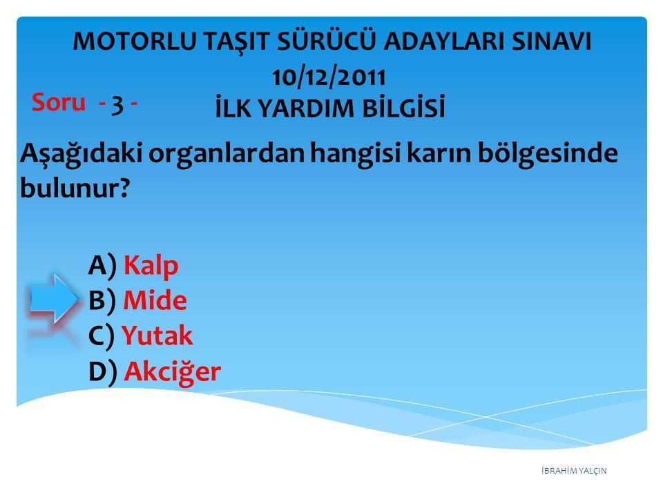 İBRAHİM YALÇIN A) Kalp B) Mide C) Yutak D) Akciğer Aşağıdaki organlardan hangisi karın bölgesinde bulunur? Soru - 3 - İLK YARDIM BİLGİSİ MOTORLU TAŞIT