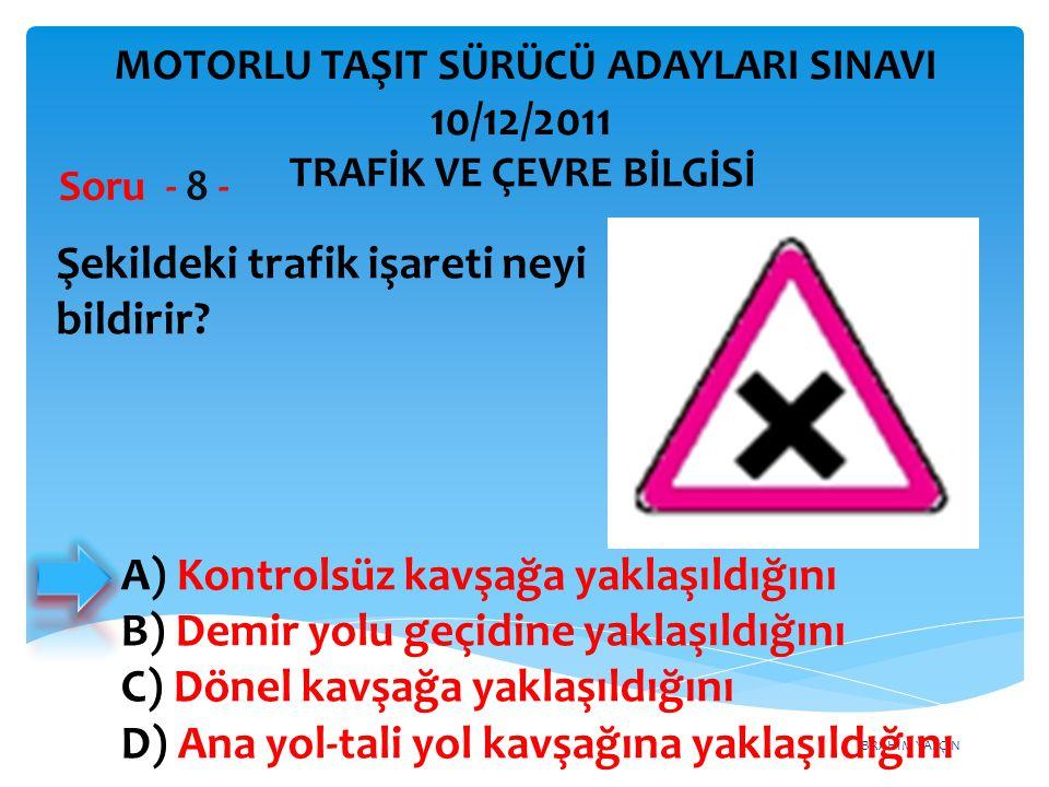 İBRAHİM YALÇIN Şekildeki trafik işareti neyi bildirir? Soru - 8 - A) Kontrolsüz kavşağa yaklaşıldığını B) Demir yolu geçidine yaklaşıldığını C) Dönel
