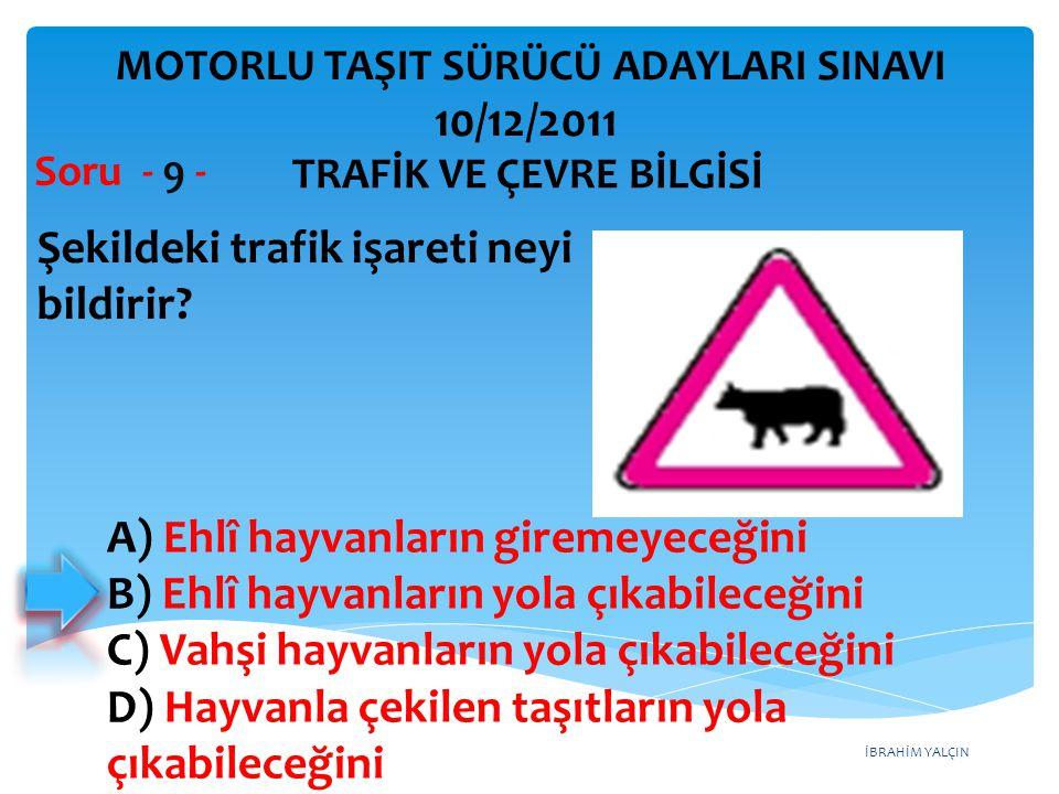 İBRAHİM YALÇIN Şekildeki trafik işareti neyi bildirir? Soru - 9 - A) Ehlî hayvanların giremeyeceğini B) Ehlî hayvanların yola çıkabileceğini C) Vahşi