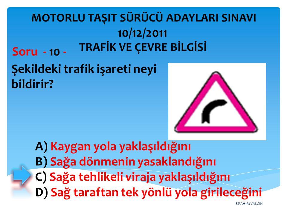 İBRAHİM YALÇIN Şekildeki trafik işareti neyi bildirir? Soru - 10 - A) Kaygan yola yaklaşıldığını B) Sağa dönmenin yasaklandığını C) Sağa tehlikeli vir