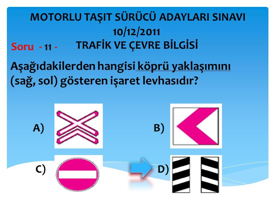 Aşağıdakilerden hangisi köprü yaklaşımını (sağ, sol) gösteren işaret levhasıdır? Soru - 11 - A) B) C) D) TRAFİK VE ÇEVRE BİLGİSİ MOTORLU TAŞIT SÜRÜCÜ