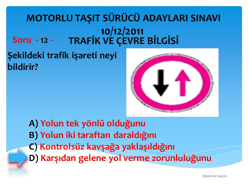 İBRAHİM YALÇIN Şekildeki trafik işareti neyi bildirir? Soru - 12 - A) Yolun tek yönlü olduğunu B) Yolun iki taraftan daraldığını C) Kontrolsüz kavşağa