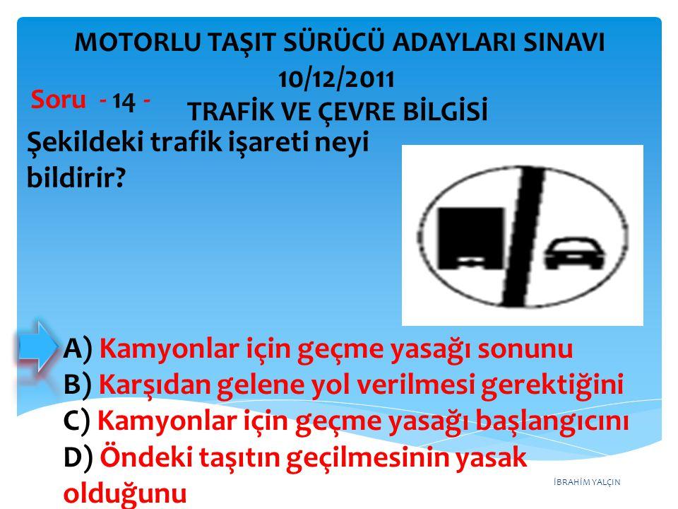 İBRAHİM YALÇIN Şekildeki trafik işareti neyi bildirir? Soru - 14 - A) Kamyonlar için geçme yasağı sonunu B) Karşıdan gelene yol verilmesi gerektiğini