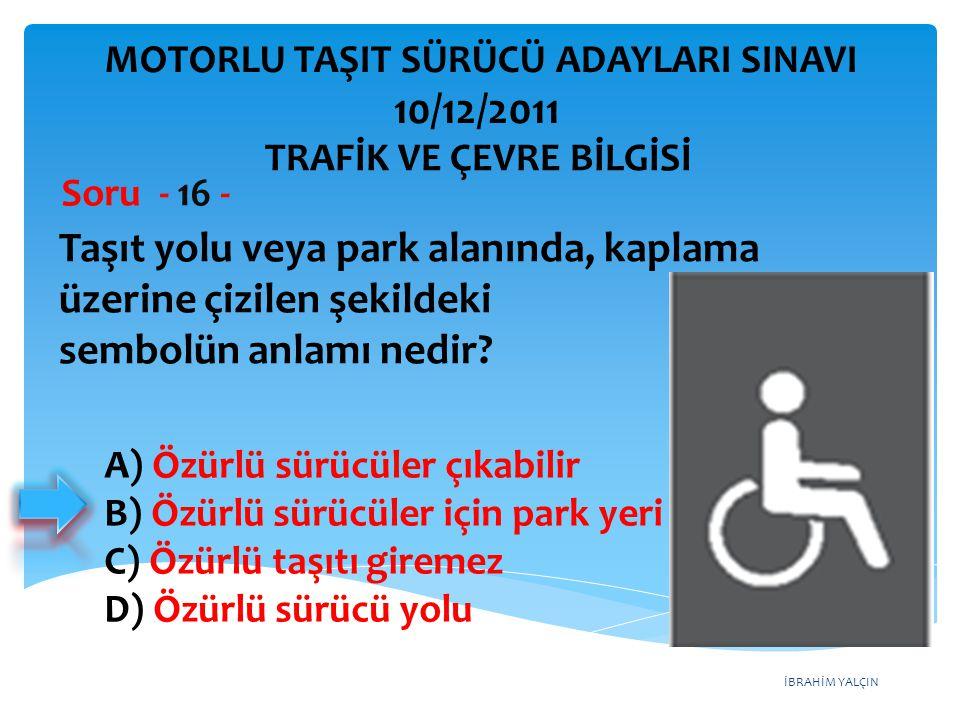 İBRAHİM YALÇIN Taşıt yolu veya park alanında, kaplama üzerine çizilen şekildeki sembolün anlamı nedir? Soru - 16 - A) Özürlü sürücüler çıkabilir B) Öz