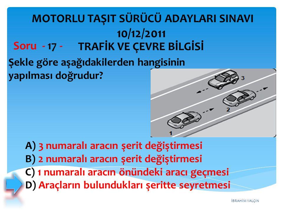 İBRAHİM YALÇIN Şekle göre aşağıdakilerden hangisinin yapılması doğrudur? Soru - 17 - A) 3 numaralı aracın şerit değiştirmesi B) 2 numaralı aracın şeri