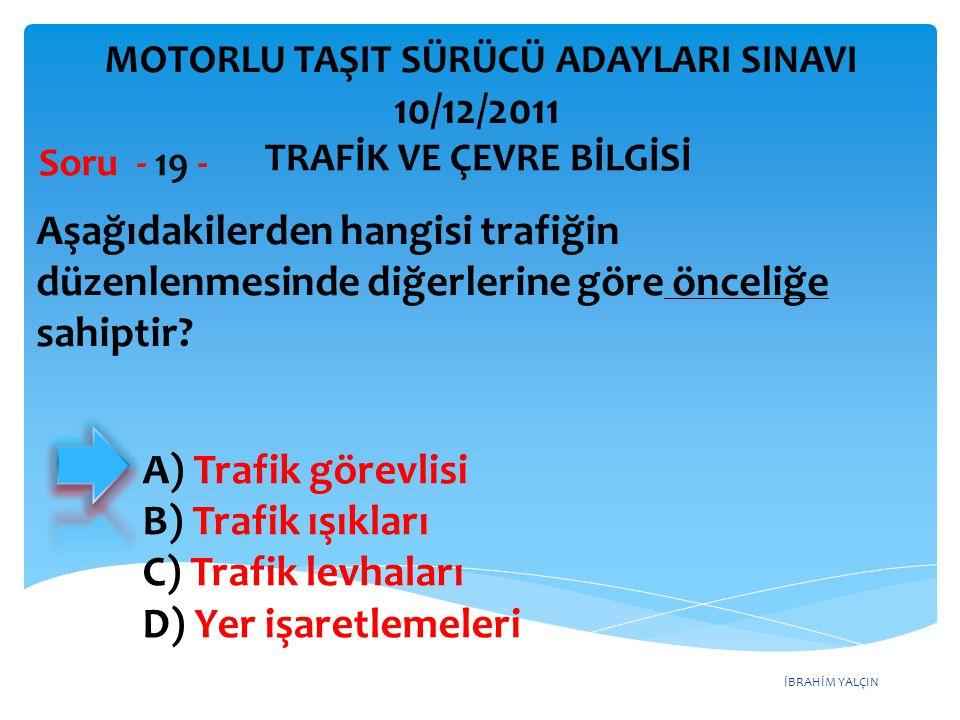 İBRAHİM YALÇIN Aşağıdakilerden hangisi trafiğin düzenlenmesinde diğerlerine göre önceliğe sahiptir? Soru - 19 - A) Trafik görevlisi B) Trafik ışıkları