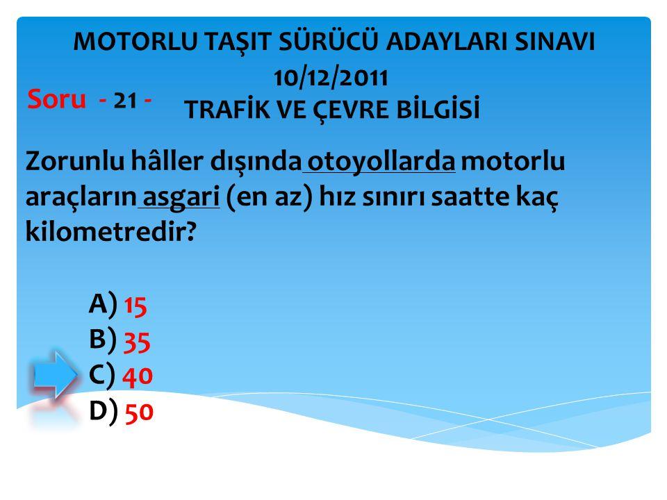 Zorunlu hâller dışında otoyollarda motorlu araçların asgari (en az) hız sınırı saatte kaç kilometredir? Soru - 21 - A) 15 B) 35 C) 40 D) 50 TRAFİK VE