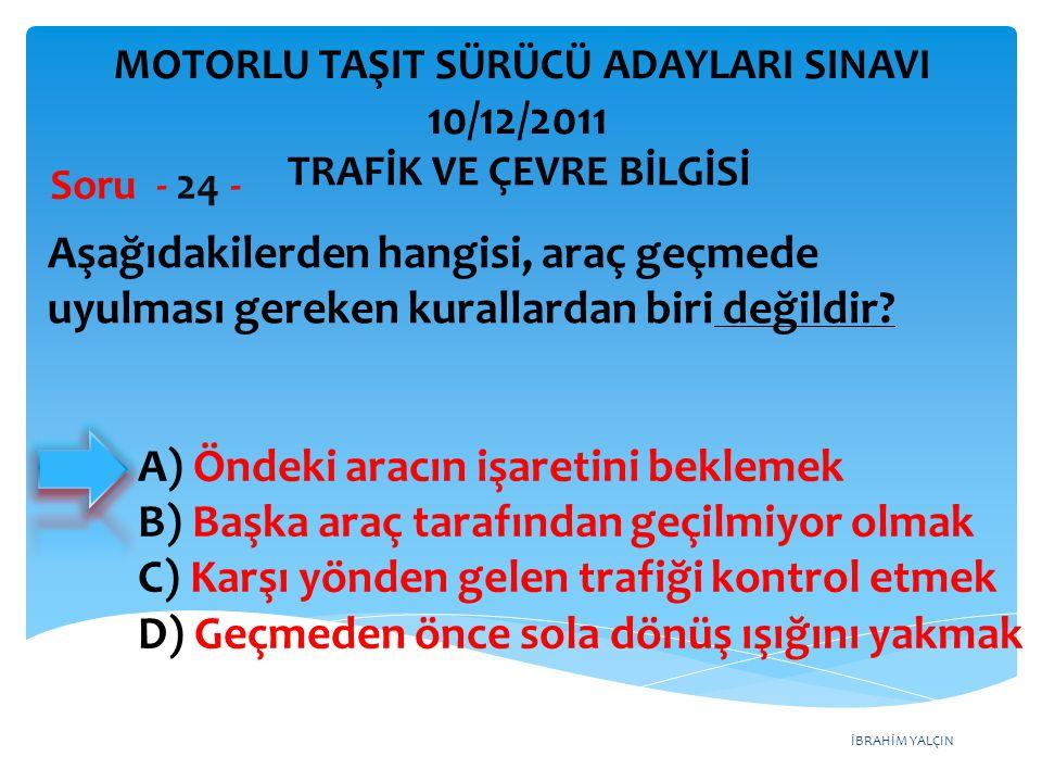 İBRAHİM YALÇIN Aşağıdakilerden hangisi, araç geçmede uyulması gereken kurallardan biri değildir? Soru - 24 - A) Öndeki aracın işaretini beklemek B) Ba