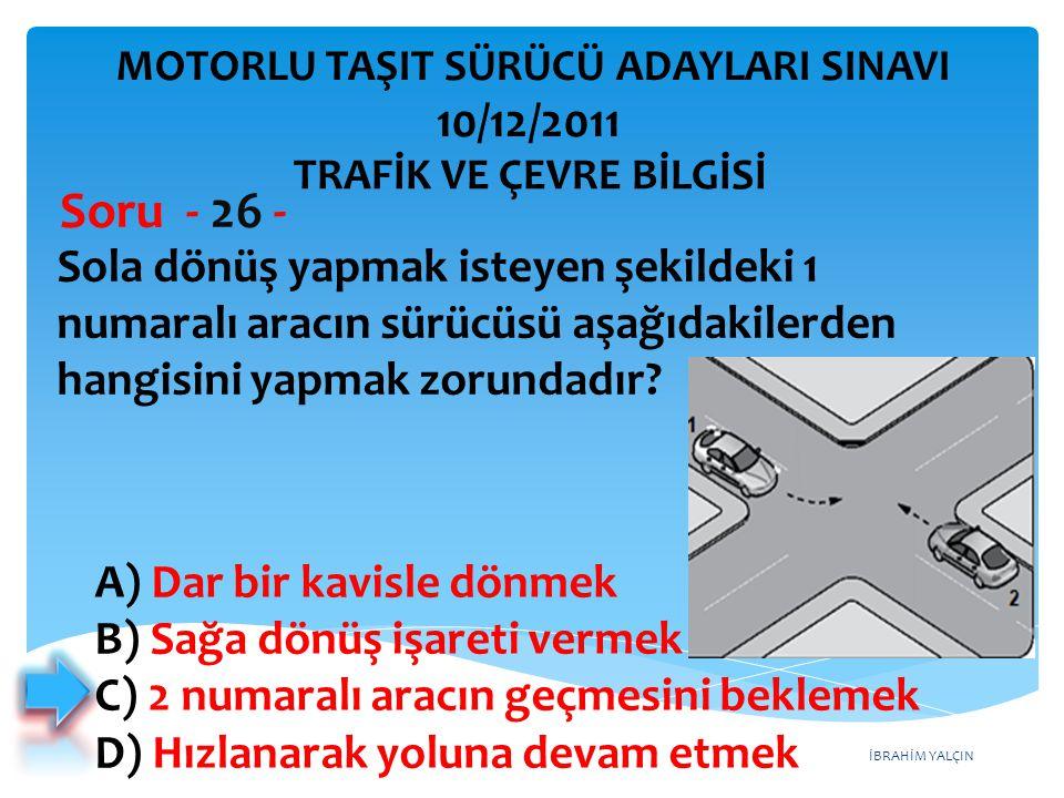 İBRAHİM YALÇIN Sola dönüş yapmak isteyen şekildeki 1 numaralı aracın sürücüsü aşağıdakilerden hangisini yapmak zorundadır? Soru - 26 - A) Dar bir kavi