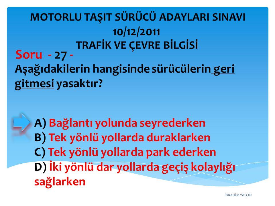 İBRAHİM YALÇIN Aşağıdakilerin hangisinde sürücülerin geri gitmesi yasaktır? Soru - 27 - A) Bağlantı yolunda seyrederken B) Tek yönlü yollarda duraklar