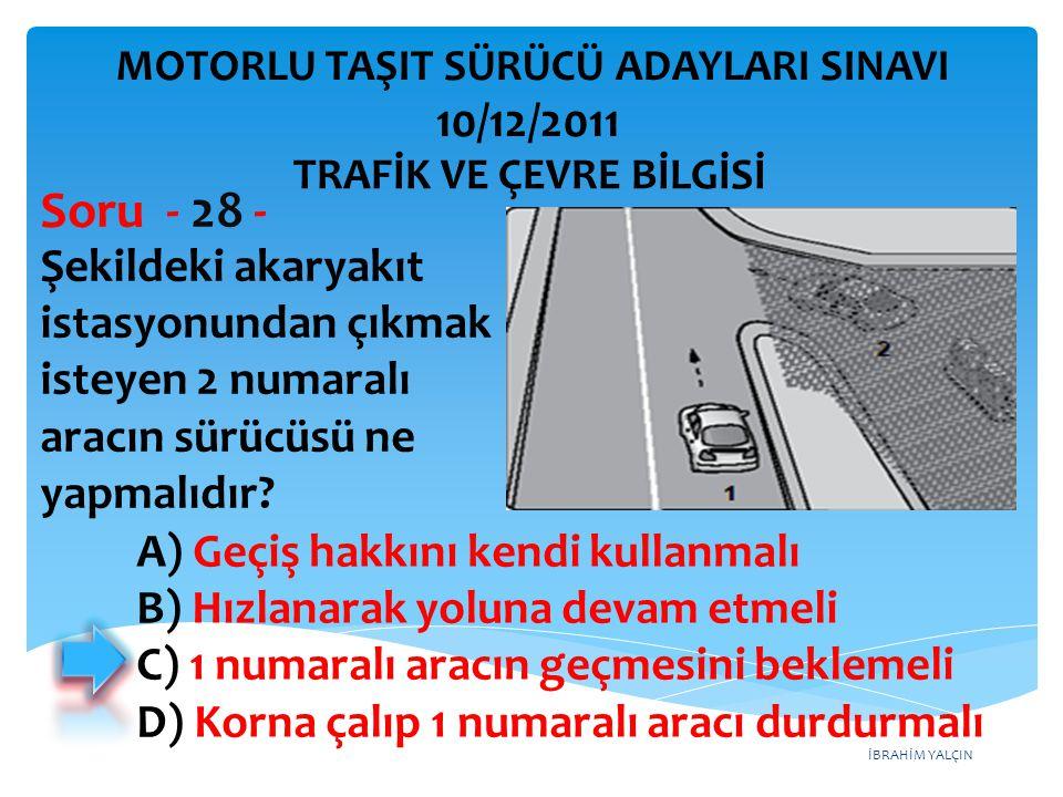 İBRAHİM YALÇIN Şekildeki akaryakıt istasyonundan çıkmak isteyen 2 numaralı aracın sürücüsü ne yapmalıdır? Soru - 28 - A) Geçiş hakkını kendi kullanmal