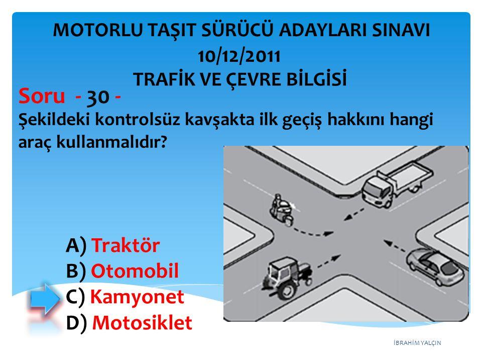 İBRAHİM YALÇIN Şekildeki kontrolsüz kavşakta ilk geçiş hakkını hangi araç kullanmalıdır? Soru - 30 - A) Traktör B) Otomobil C) Kamyonet D) Motosiklet