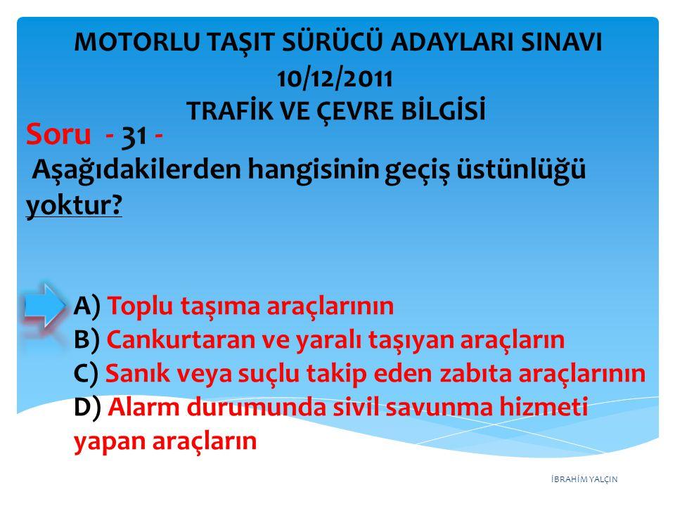 İBRAHİM YALÇIN Aşağıdakilerden hangisinin geçiş üstünlüğü yoktur? Soru - 31 - A) Toplu taşıma araçlarının B) Cankurtaran ve yaralı taşıyan araçların C