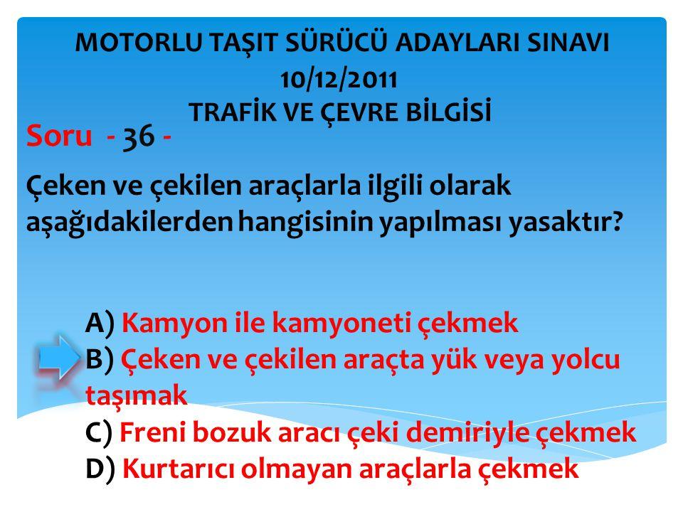 Çeken ve çekilen araçlarla ilgili olarak aşağıdakilerden hangisinin yapılması yasaktır? Soru - 36 - A) Kamyon ile kamyoneti çekmek B) Çeken ve çekilen
