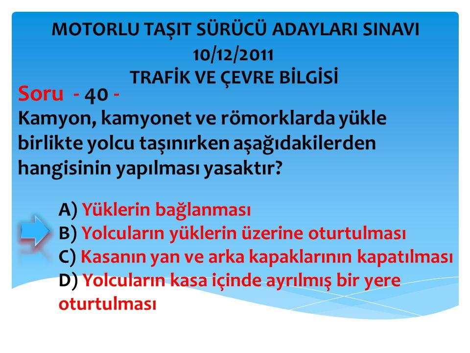 Kamyon, kamyonet ve römorklarda yükle birlikte yolcu taşınırken aşağıdakilerden hangisinin yapılması yasaktır? Soru - 40 - A) Yüklerin bağlanması B) Y