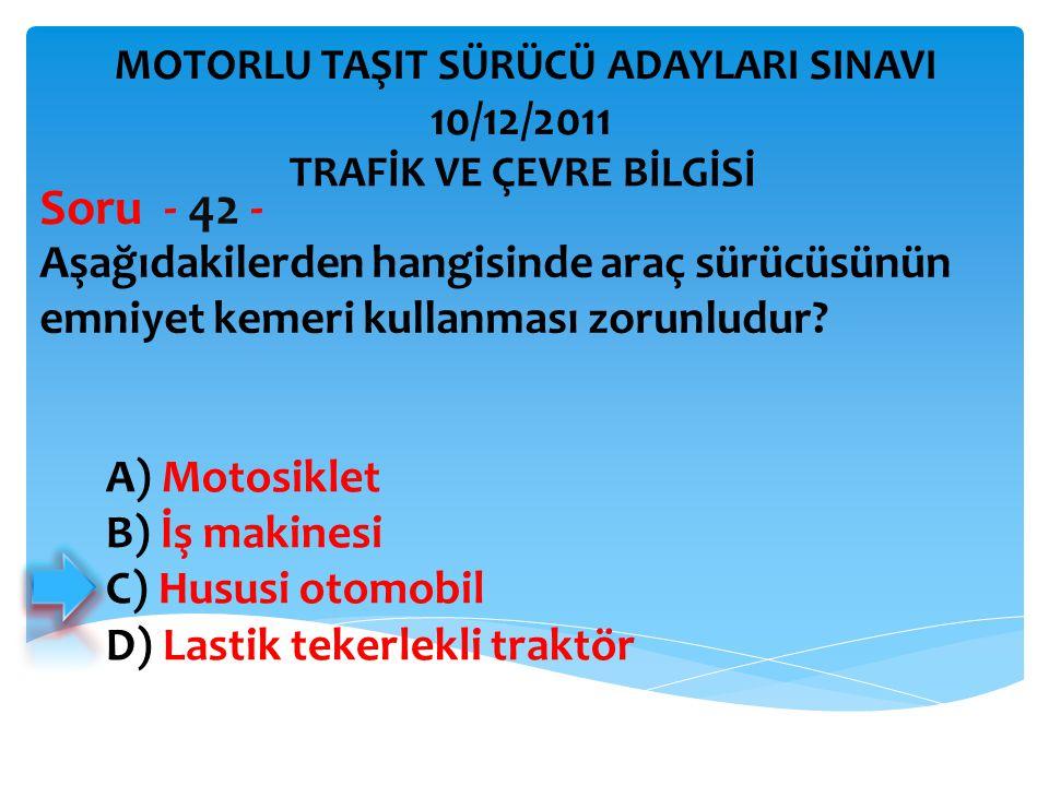 Aşağıdakilerden hangisinde araç sürücüsünün emniyet kemeri kullanması zorunludur? Soru - 42 - A) Motosiklet B) İş makinesi C) Hususi otomobil D) Lasti