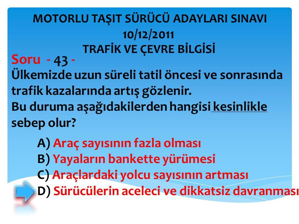 Ülkemizde uzun süreli tatil öncesi ve sonrasında trafik kazalarında artış gözlenir. Bu duruma aşağıdakilerden hangisi kesinlikle sebep olur? Soru - 43