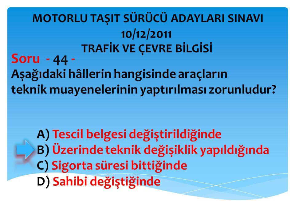 Aşağıdaki hâllerin hangisinde araçların teknik muayenelerinin yaptırılması zorunludur? Soru - 44 - A) Tescil belgesi değiştirildiğinde B) Üzerinde tek