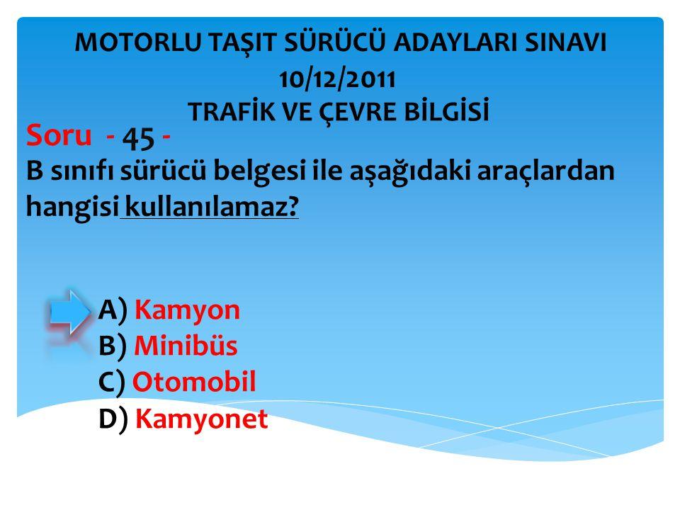 B sınıfı sürücü belgesi ile aşağıdaki araçlardan hangisi kullanılamaz? Soru - 45 - A) Kamyon B) Minibüs C) Otomobil D) Kamyonet TRAFİK VE ÇEVRE BİLGİS