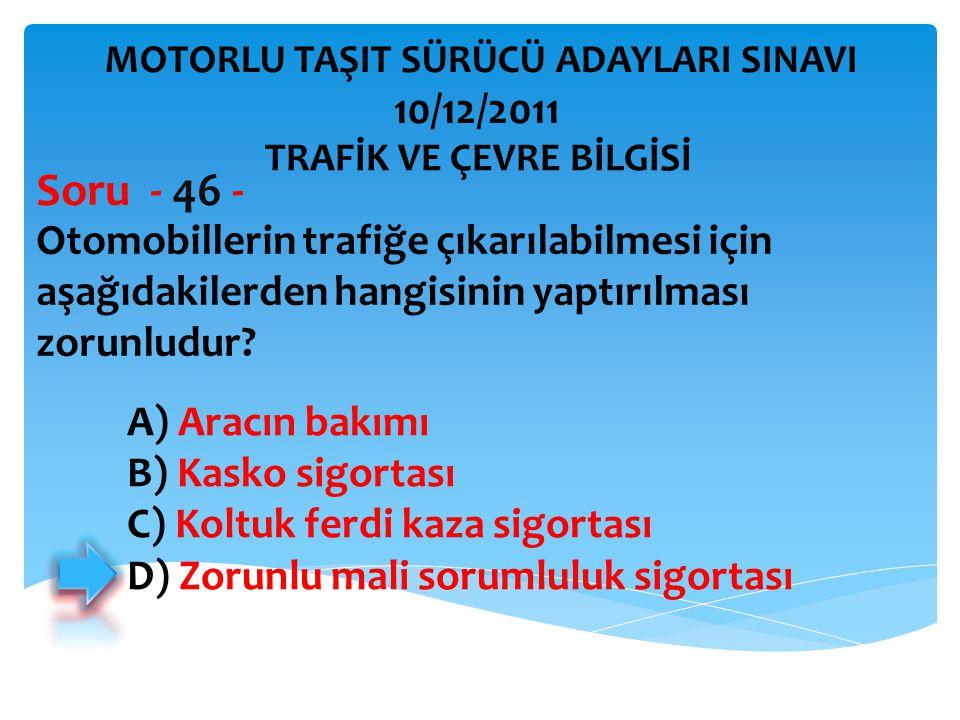 Otomobillerin trafiğe çıkarılabilmesi için aşağıdakilerden hangisinin yaptırılması zorunludur? Soru - 46 - A) Aracın bakımı B) Kasko sigortası C) Kolt