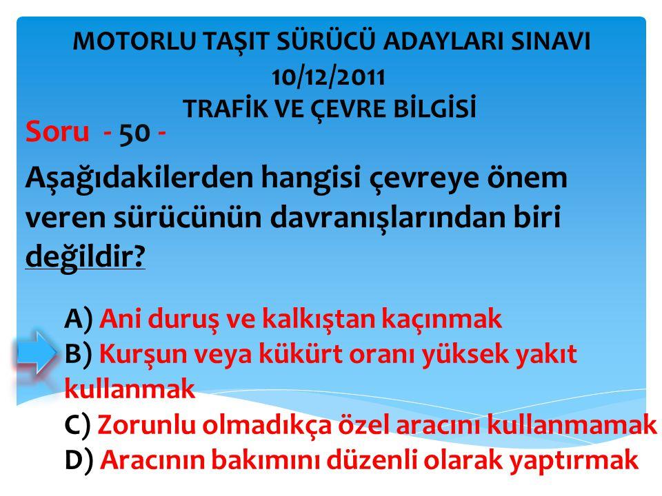 Aşağıdakilerden hangisi çevreye önem veren sürücünün davranışlarından biri değildir? Soru - 50 - A) Ani duruş ve kalkıştan kaçınmak B) Kurşun veya kük