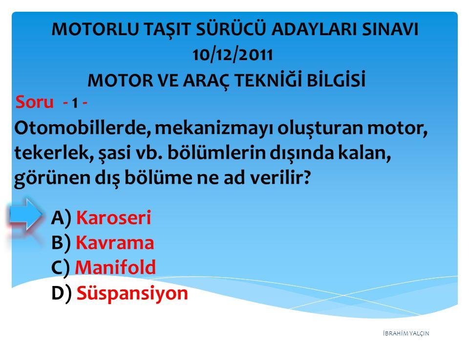 İBRAHİM YALÇIN Otomobillerde, mekanizmayı oluşturan motor, tekerlek, şasi vb. bölümlerin dışında kalan, görünen dış bölüme ne ad verilir? Soru - 1 - A
