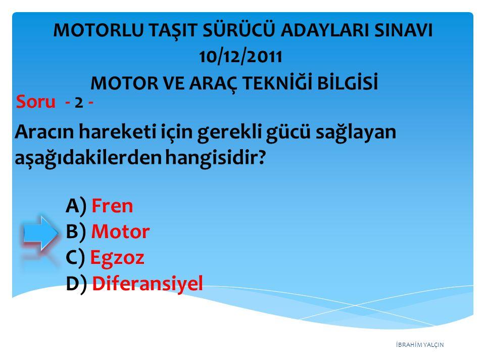 İBRAHİM YALÇIN Aracın hareketi için gerekli gücü sağlayan aşağıdakilerden hangisidir? Soru - 2 - A) Fren B) Motor C) Egzoz D) Diferansiyel MOTOR VE AR
