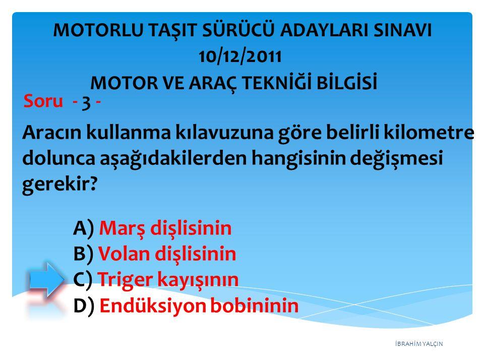 İBRAHİM YALÇIN Aracın kullanma kılavuzuna göre belirli kilometre dolunca aşağıdakilerden hangisinin değişmesi gerekir? Soru - 3 - A) Marş dişlisinin B