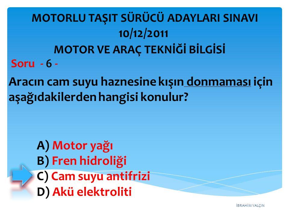 İBRAHİM YALÇIN Aracın cam suyu haznesine kışın donmaması için aşağıdakilerden hangisi konulur? Soru - 6 - A) Motor yağı B) Fren hidroliği C) Cam suyu