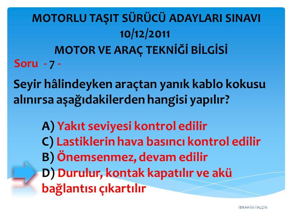 İBRAHİM YALÇIN Seyir hâlindeyken araçtan yanık kablo kokusu alınırsa aşağıdakilerden hangisi yapılır? Soru - 7 - A) Yakıt seviyesi kontrol edilir C) L
