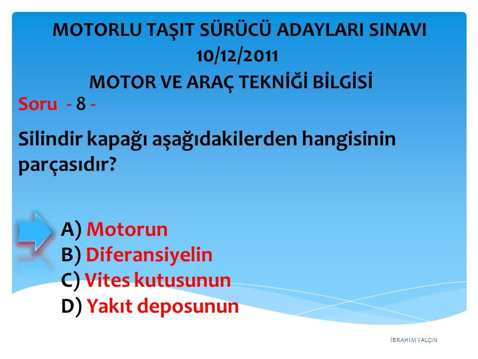 İBRAHİM YALÇIN Silindir kapağı aşağıdakilerden hangisinin parçasıdır? Soru - 8 - A) Motorun B) Diferansiyelin C) Vites kutusunun D) Yakıt deposunun MO