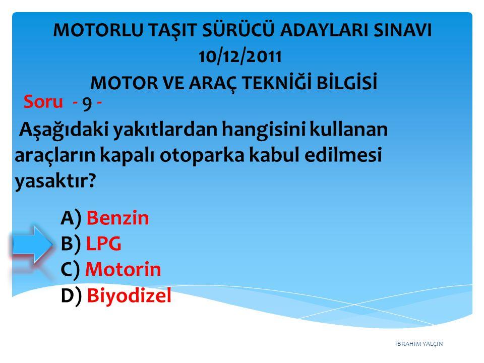 İBRAHİM YALÇIN Aşağıdaki yakıtlardan hangisini kullanan araçların kapalı otoparka kabul edilmesi yasaktır? Soru - 9 - A) Benzin B) LPG C) Motorin D) B