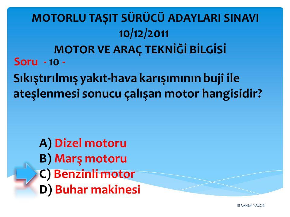 İBRAHİM YALÇIN Sıkıştırılmış yakıt ‑ hava karışımının buji ile ateşlenmesi sonucu çalışan motor hangisidir? Soru - 10 - A) Dizel motoru B) Marş motoru