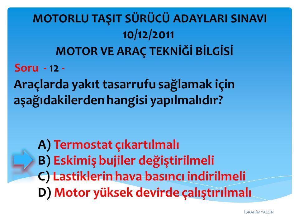 İBRAHİM YALÇIN Araçlarda yakıt tasarrufu sağlamak için aşağıdakilerden hangisi yapılmalıdır? Soru - 12 - A) Termostat çıkartılmalı B) Eskimiş bujiler