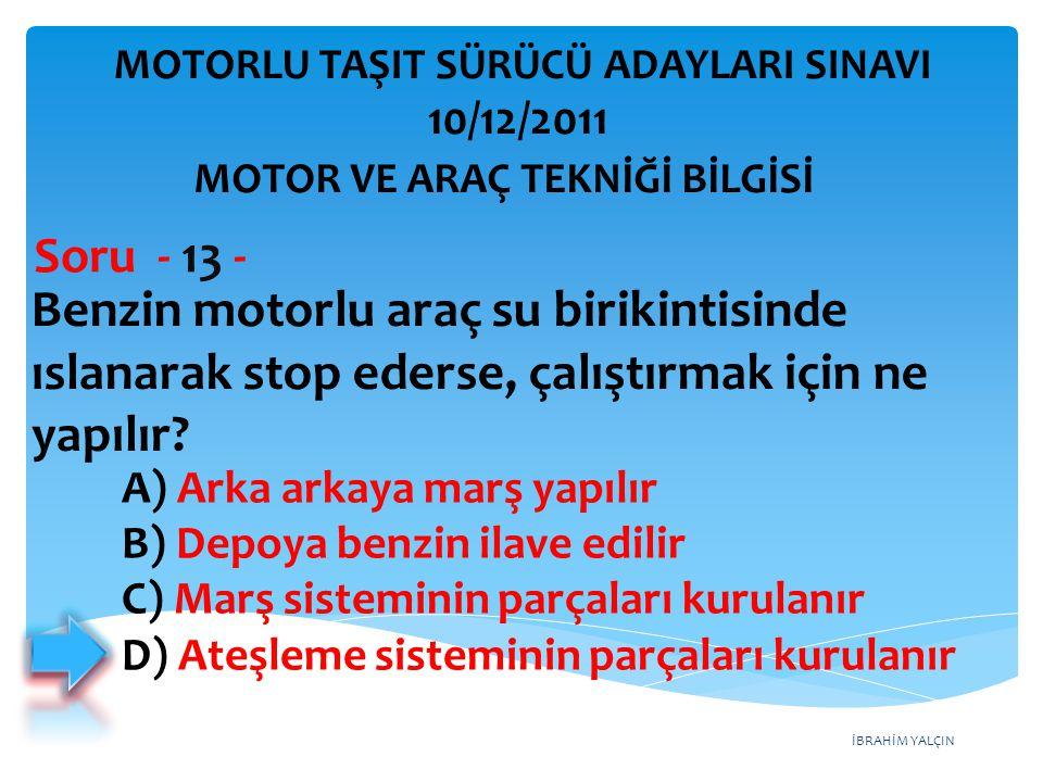 İBRAHİM YALÇIN Benzin motorlu araç su birikintisinde ıslanarak stop ederse, çalıştırmak için ne yapılır? Soru - 13 - A) Arka arkaya marş yapılır B) De